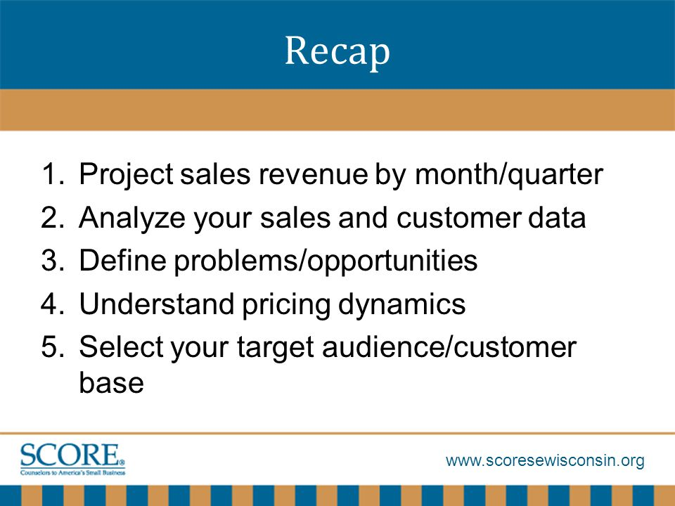 www.scoresewisconsin.org Recap 1.Project sales revenue by month/quarter 2.Analyze your sales and customer data 3.Define problems/opportunities 4.Understand pricing dynamics 5.Select your target audience/customer base