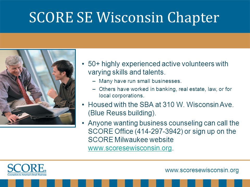 www.scoresewisconsin.org SCORE SE Wisconsin Chapter 50+ highly experienced active volunteers with varying skills and talents.