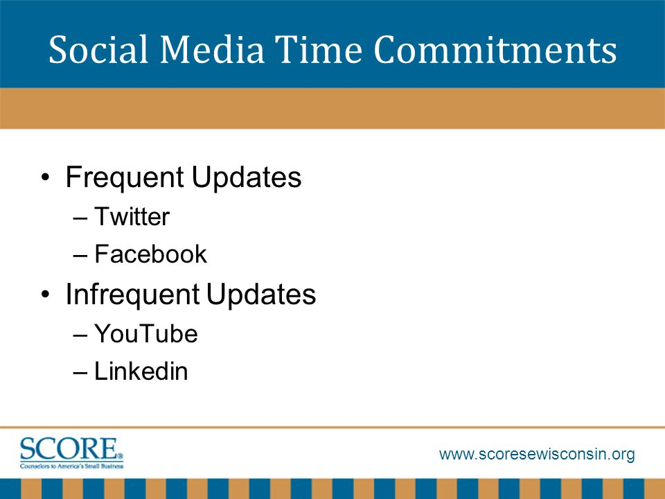 www.scoresewisconsin.org Social Media Time Commitments Frequent Updates –Twitter –Facebook Infrequent Updates –YouTube –Linkedin