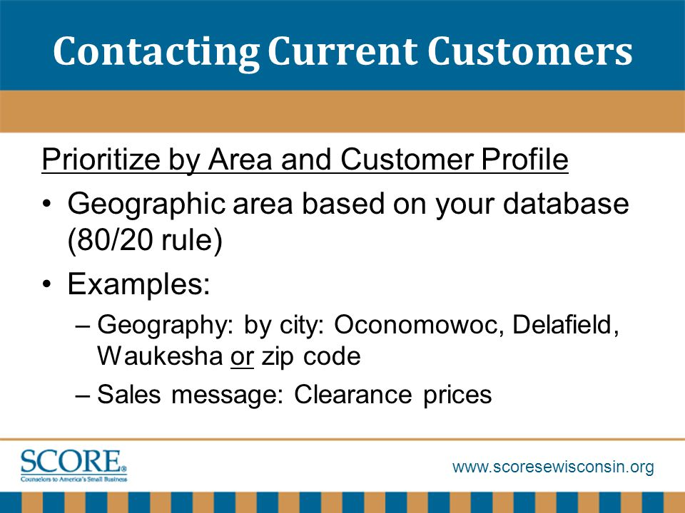 www.scoresewisconsin.org Contacting Current Customers Prioritize by Area and Customer Profile Geographic area based on your database (80/20 rule) Examples: –Geography: by city: Oconomowoc, Delafield, Waukesha or zip code –Sales message: Clearance prices