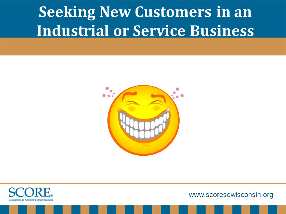 www.scoresewisconsin.org Seeking New Customers in an Industrial or Service Business