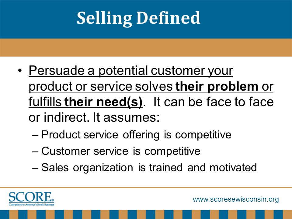 Selling Defined Persuade a potential customer your product or service solves their problem or fulfills their need(s).