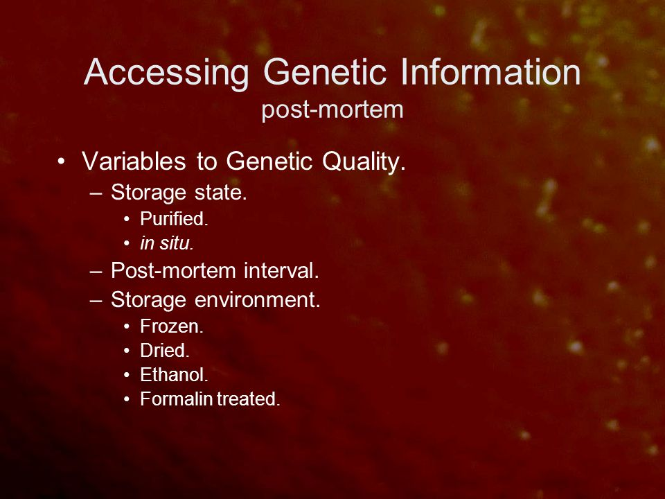 Accessing Genetic Information post-mortem Variables to Genetic Quality. –Storage state. Purified. in situ. –Post-mortem interval. –Storage environment