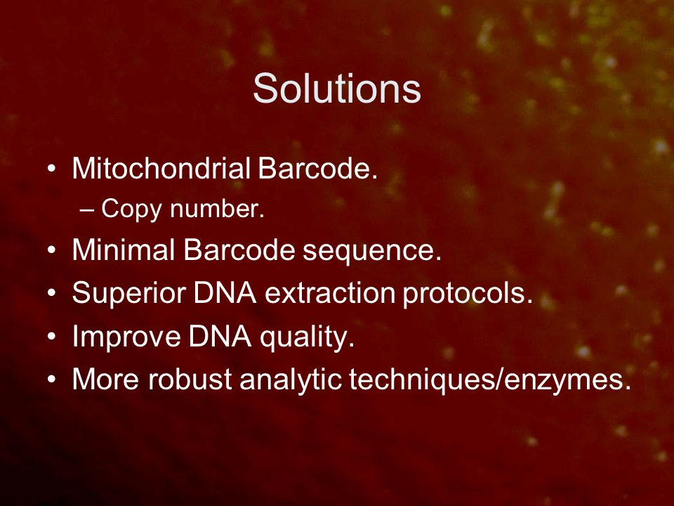Solutions Mitochondrial Barcode. –Copy number. Minimal Barcode sequence. Superior DNA extraction protocols. Improve DNA quality. More robust analytic