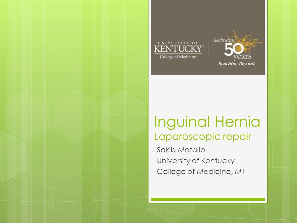 Inguinal Hernia Laparoscopic repair Sakib Motalib University of Kentucky College of Medicine, M1