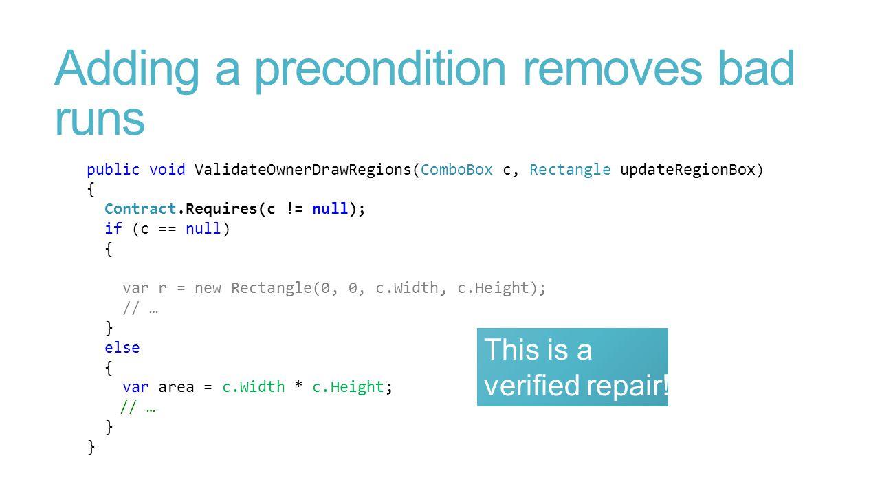 Adding a precondition removes bad runs public void ValidateOwnerDrawRegions(ComboBox c, Rectangle updateRegionBox) { Contract.Requires(c != null); if