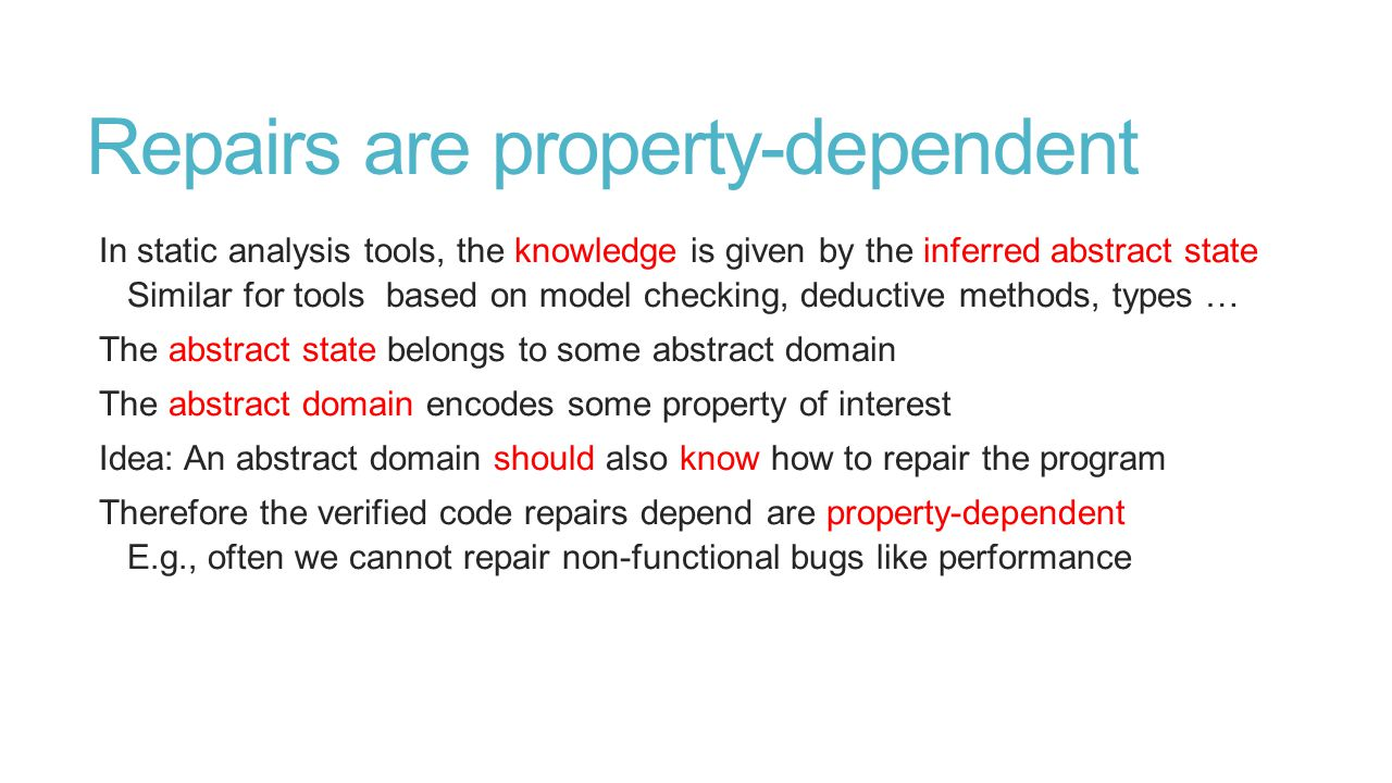 Repairs are property-dependent In static analysis tools, the knowledge is given by the inferred abstract state Similar for tools based on model checki