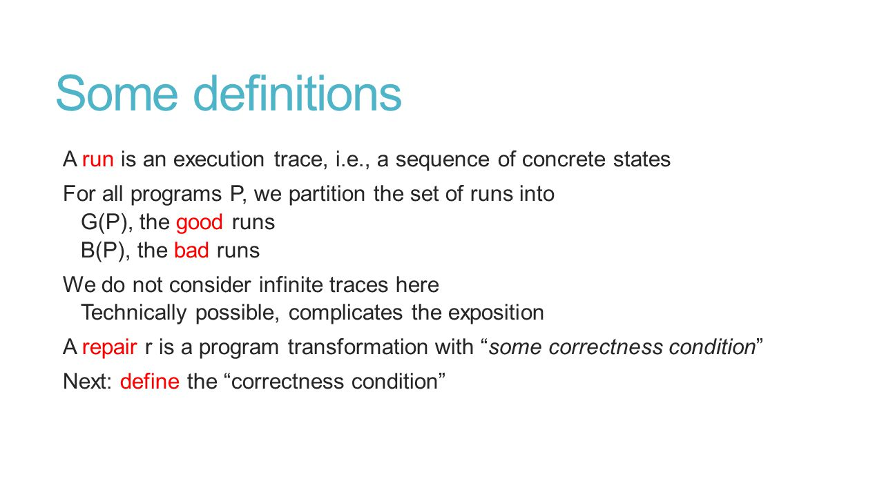 Some definitions A run is an execution trace, i.e., a sequence of concrete states For all programs P, we partition the set of runs into G(P), the good runs B(P), the bad runs We do not consider infinite traces here Technically possible, complicates the exposition A repair r is a program transformation with some correctness condition Next: define the correctness condition