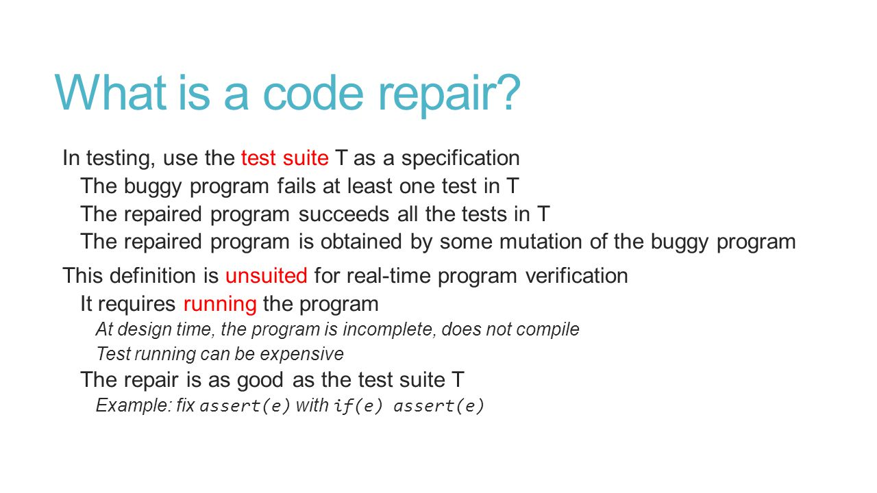 Repairs are property-dependent In static analysis tools, the knowledge is given by the inferred abstract state Similar for tools based on model checking, deductive methods, types … The abstract state belongs to some abstract domain The abstract domain encodes some property of interest Idea: An abstract domain should also know how to repair the program Therefore the verified code repairs depend are property-dependent E.g., often we cannot repair non-functional bugs like performance