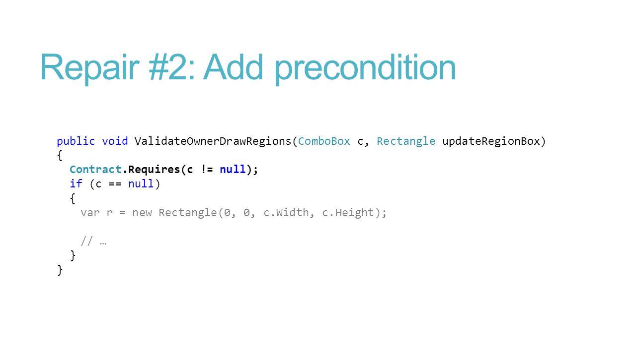 Repair #2: Add precondition public void ValidateOwnerDrawRegions(ComboBox c, Rectangle updateRegionBox) { Contract.Requires(c != null); if (c == null)