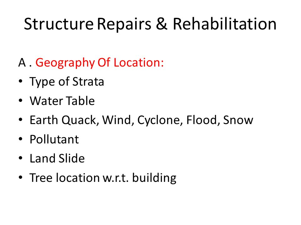 Structure Repairs & Rehabilitation A. Geography Of Location: Type of Strata Water Table Earth Quack, Wind, Cyclone, Flood, Snow Pollutant Land Slide T
