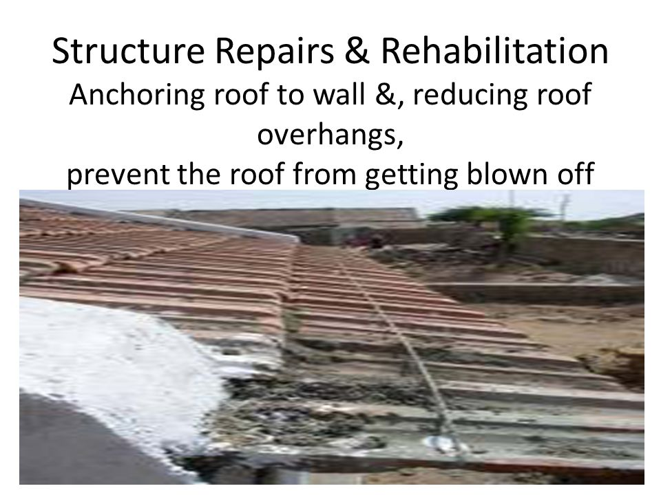 Structure Repairs & Rehabilitation Anchoring roof to wall &, reducing roof overhangs, prevent the roof from getting blown off