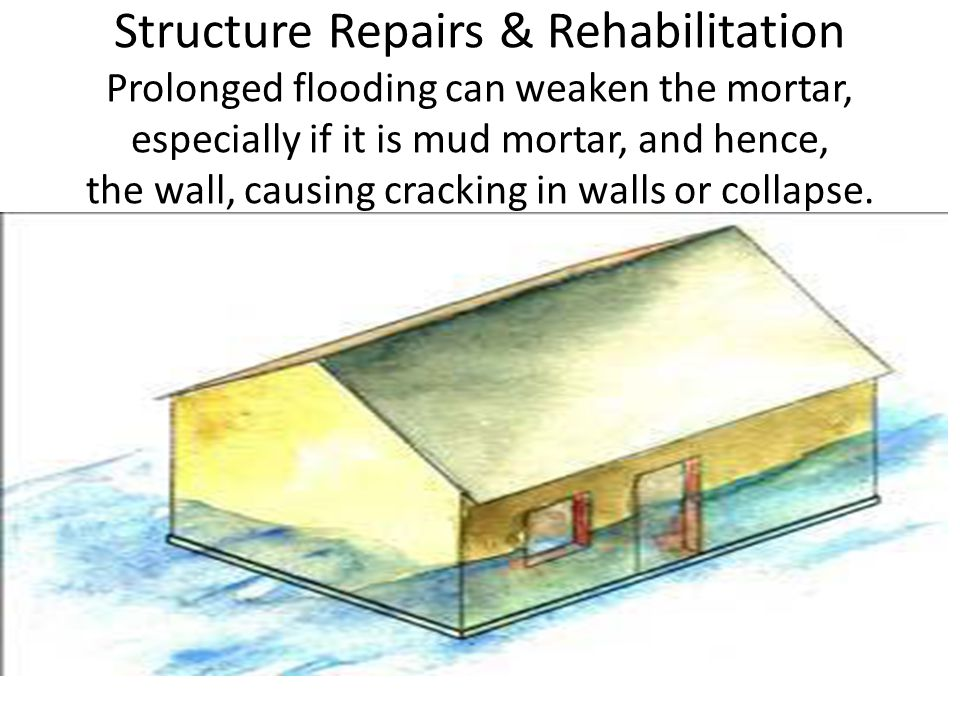 Structure Repairs & Rehabilitation Prolonged flooding can weaken the mortar, especially if it is mud mortar, and hence, the wall, causing cracking in