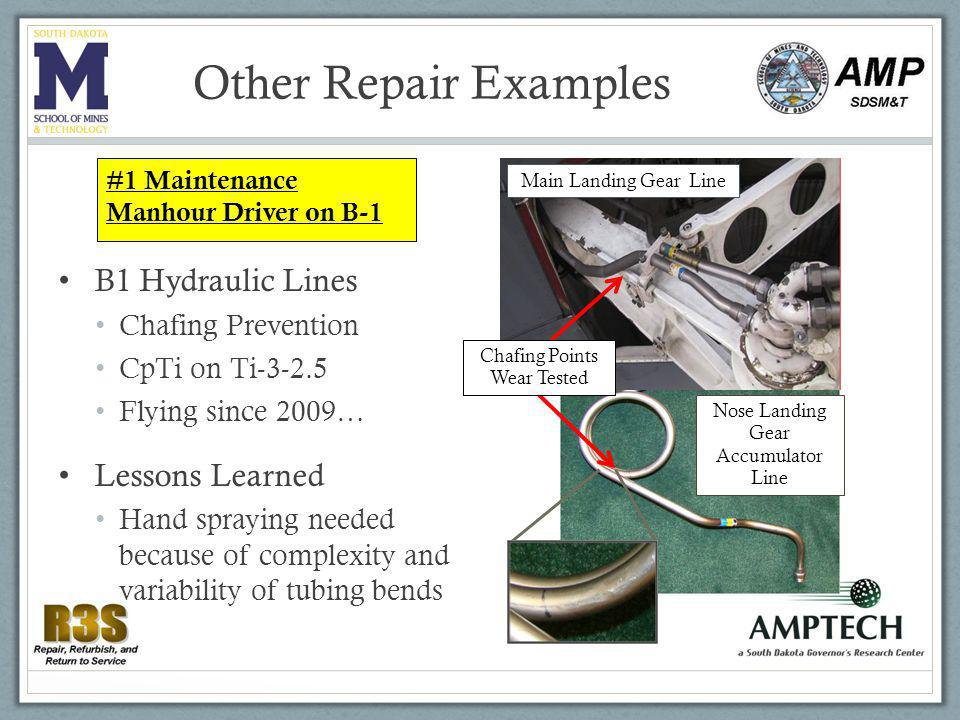 Other Repair Examples B1 Hydraulic Lines Chafing Prevention CpTi on Ti Flying since 2009… Lessons Learned Hand spraying needed because of complexity and variability of tubing bends Main Landing Gear Line Nose Landing Gear Accumulator Line Chafing Points Wear Tested #1 Maintenance Manhour Driver on B-1
