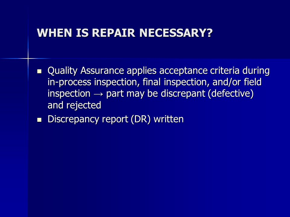 QUALITY ASSURANCE/ENGINEERING HAS TO CLASSIFY REPAIR REQUIRED apply judgment apply judgment may be explicitly stated in repair criteria guideline (General Repair Specification) may be explicitly stated in repair criteria guideline (General Repair Specification) repair classifications repair classifications –rework –standard repair –Material Review Board (MRB) - members include Quality Assurance and Engineering