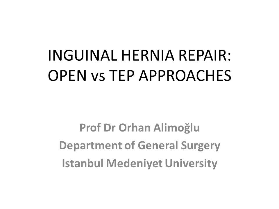 INGUINAL HERNIA REPAIR: OPEN vs TEP APPROACHES Prof Dr Orhan Alimoğlu Department of General Surgery Istanbul Medeniyet University
