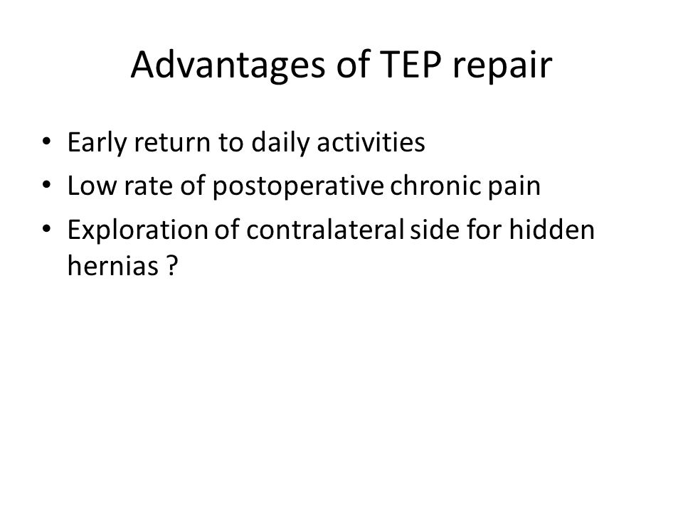 Advantages of TEP repair Early return to daily activities Low rate of postoperative chronic pain Exploration of contralateral side for hidden hernias