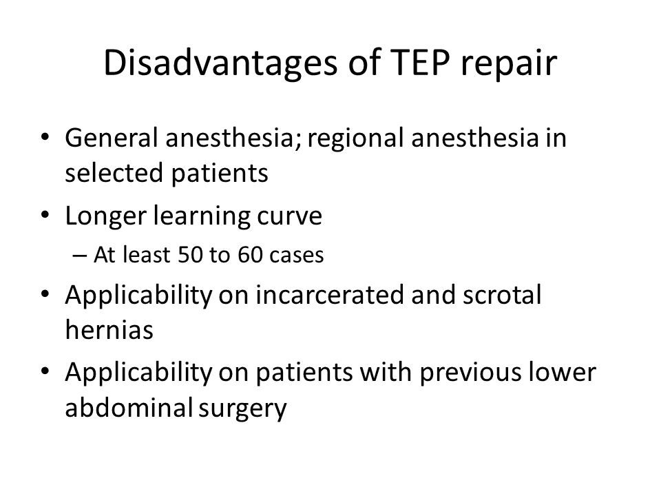 Disadvantages of TEP repair General anesthesia; regional anesthesia in selected patients Longer learning curve – At least 50 to 60 cases Applicability