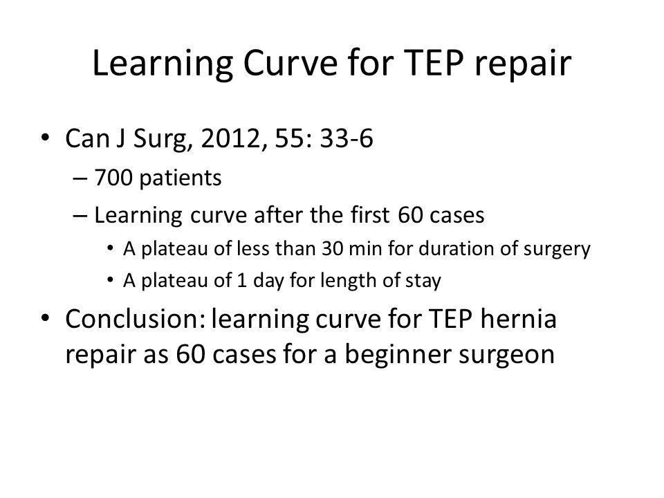 Learning Curve for TEP repair Can J Surg, 2012, 55: 33-6 – 700 patients – Learning curve after the first 60 cases A plateau of less than 30 min for du