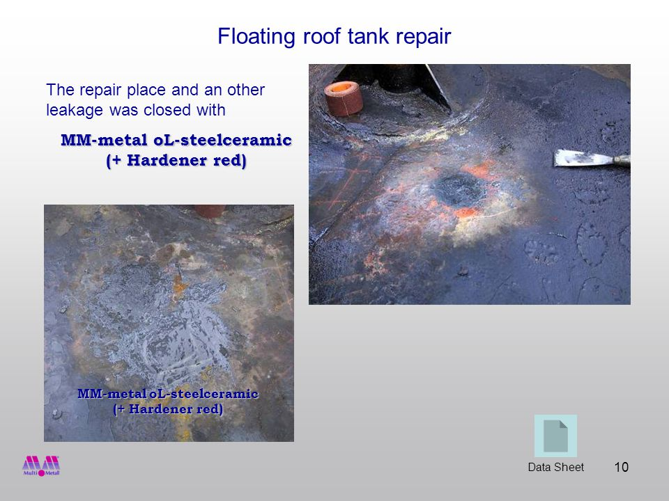10 Floating roof tank repair The repair place and an other leakage was closed with MM-metal oL-steelceramic (+ Hardener red) Data Sheet MM-metal oL-steelceramic (+ Hardener red)