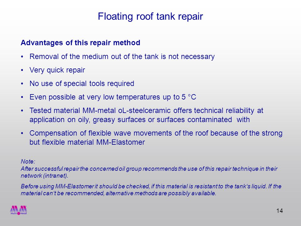 14 Floating roof tank repair Advantages of this repair method Removal of the medium out of the tank is not necessary Very quick repair No use of special tools required Even possible at very low temperatures up to 5 °C Tested material MM-metal oL-steelceramic offers technical reliability at application on oily, greasy surfaces or surfaces contaminated with Compensation of flexible wave movements of the roof because of the strong but flexible material MM-Elastomer Note: After successful repair the concerned oil group recommends the use of this repair technique in their network (intranet).