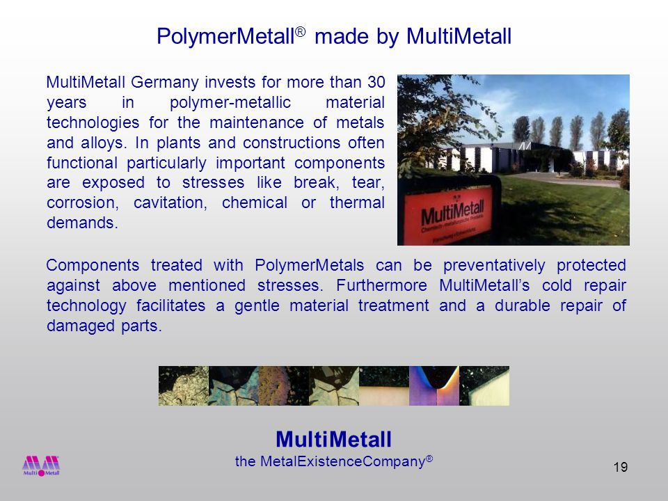 19 PolymerMetall ® made by MultiMetall MultiMetall Germany invests for more than 30 years in polymer-metallic material technologies for the maintenance of metals and alloys.