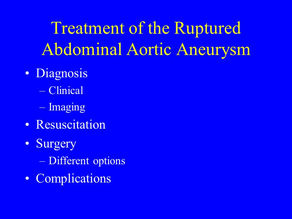 Treatment of the Ruptured Abdominal Aortic Aneurysm Diagnosis –Clinical –Imaging Resuscitation Surgery –Different options Complications