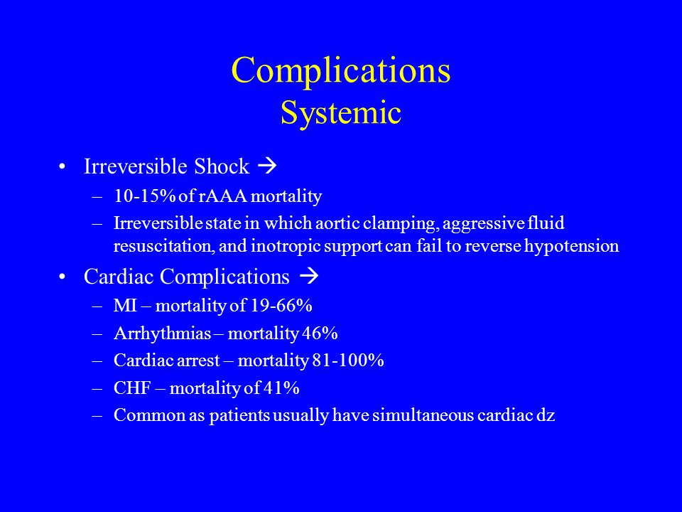 Complications Systemic Irreversible Shock  –10-15% of rAAA mortality –Irreversible state in which aortic clamping, aggressive fluid resuscitation, and inotropic support can fail to reverse hypotension Cardiac Complications  –MI – mortality of 19-66% –Arrhythmias – mortality 46% –Cardiac arrest – mortality 81-100% –CHF – mortality of 41% –Common as patients usually have simultaneous cardiac dz