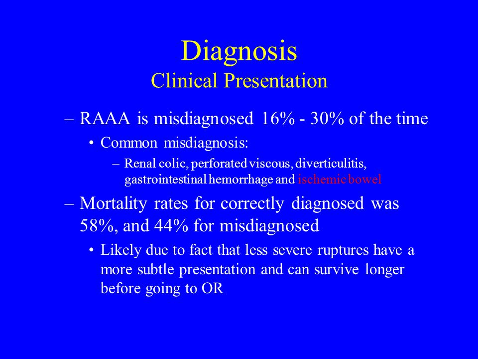 –RAAA is misdiagnosed 16% - 30% of the time Common misdiagnosis: –Renal colic, perforated viscous, diverticulitis, gastrointestinal hemorrhage and ischemic bowel –Mortality rates for correctly diagnosed was 58%, and 44% for misdiagnosed Likely due to fact that less severe ruptures have a more subtle presentation and can survive longer before going to OR Diagnosis Clinical Presentation
