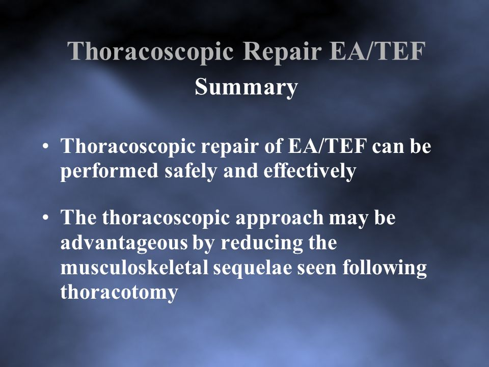 Thoracoscopic Repair EA/TEF Summary Thoracoscopic repair of EA/TEF can be performed safely and effectively The thoracoscopic approach may be advantage