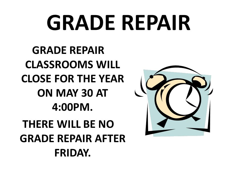GRADE REPAIR GRADE REPAIR CLASSROOMS WILL CLOSE FOR THE YEAR ON MAY 30 AT 4:00PM.