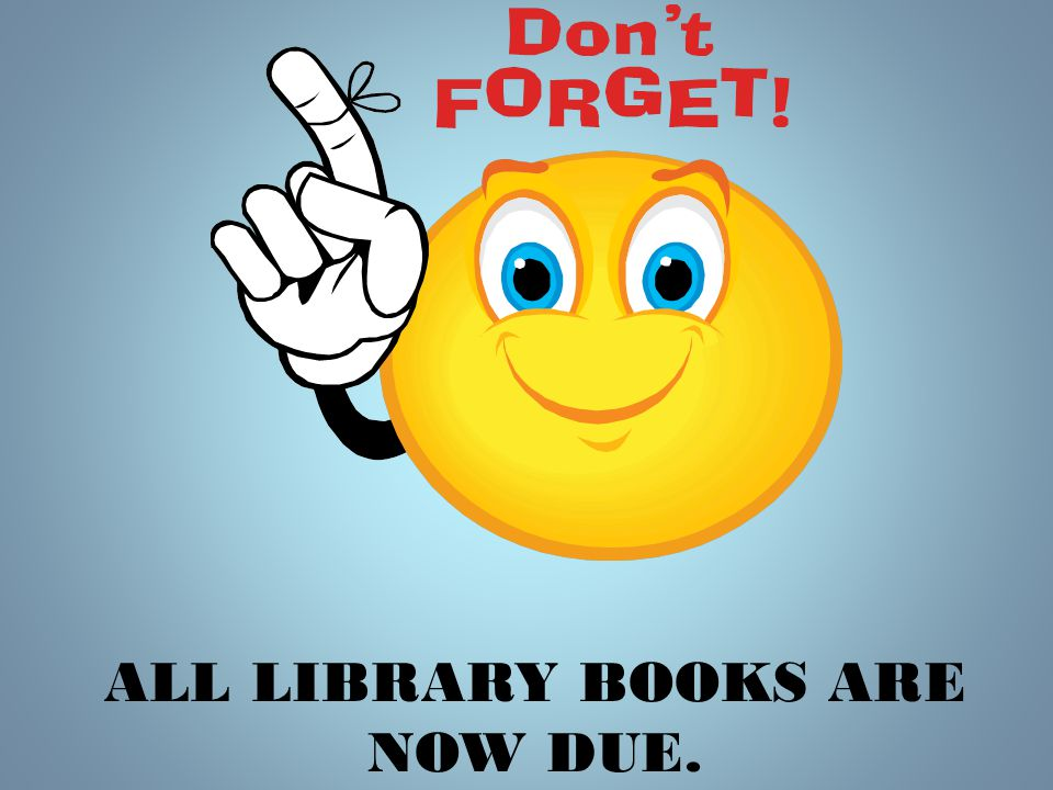 ALL LIBRARY BOOKS ARE NOW DUE.