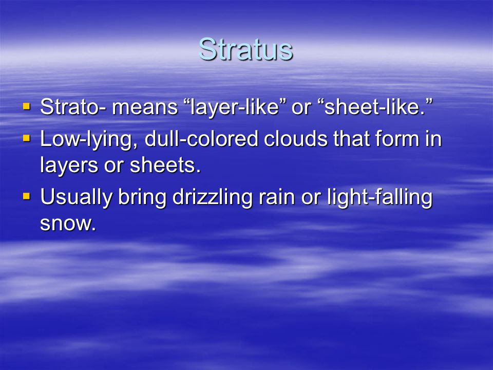 "Stratus  Strato- means ""layer-like"" or ""sheet-like.""  Low-lying, dull-colored clouds that form in layers or sheets.  Usually bring drizzling rain o"