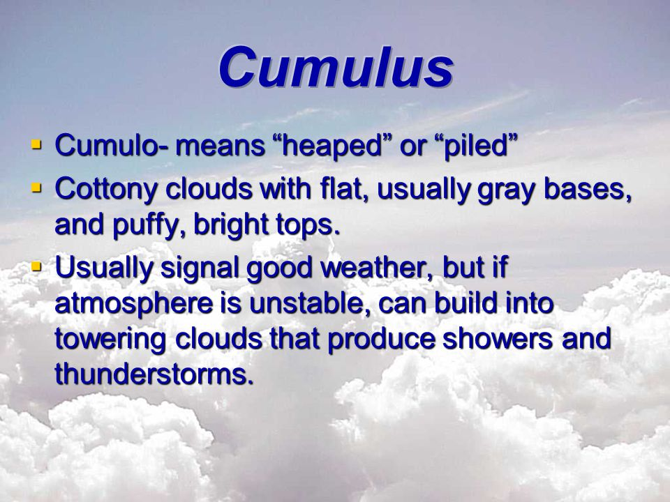 " Cumulo- means ""heaped"" or ""piled""  Cottony clouds with flat, usually gray bases, and puffy, bright tops.  Usually signal good weather, but if atmo"