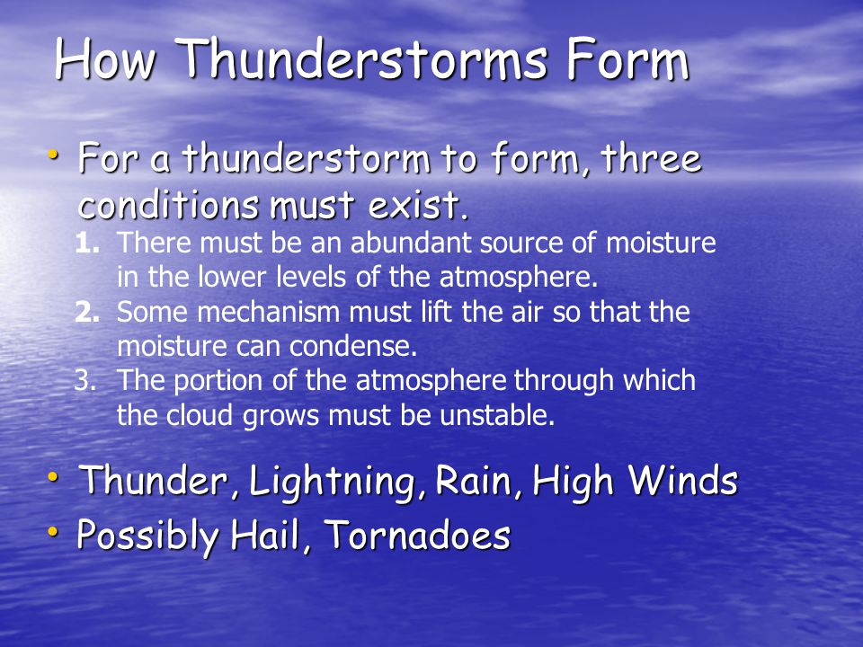 How Thunderstorms Form For a thunderstorm to form, three conditions must exist.