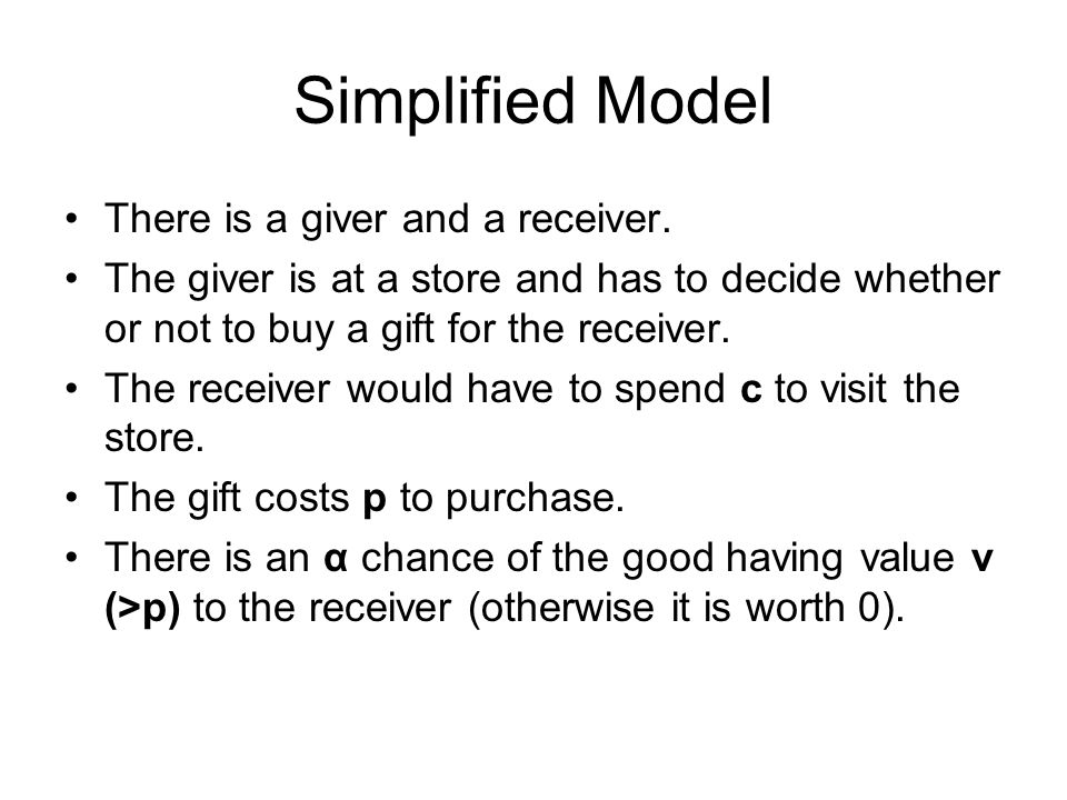 Simplified Model There is a giver and a receiver. The giver is at a store and has to decide whether or not to buy a gift for the receiver. The receive