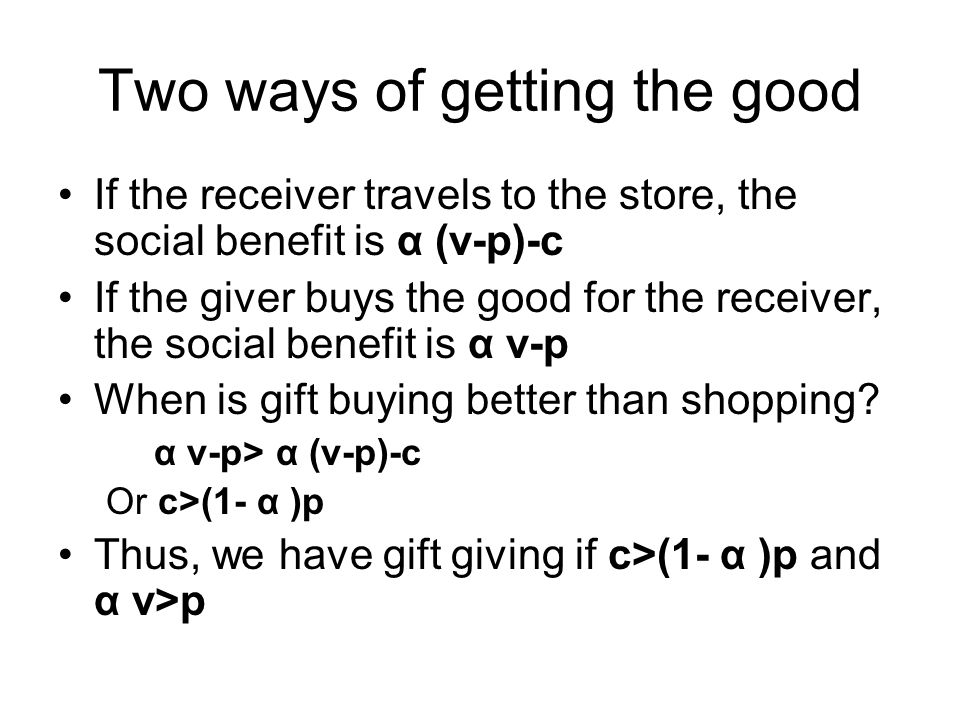 Two ways of getting the good If the receiver travels to the store, the social benefit is α (v-p)-c If the giver buys the good for the receiver, the social benefit is α v-p When is gift buying better than shopping.