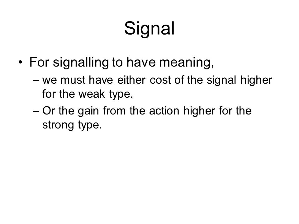 Signal For signalling to have meaning, –we must have either cost of the signal higher for the weak type. –Or the gain from the action higher for the s