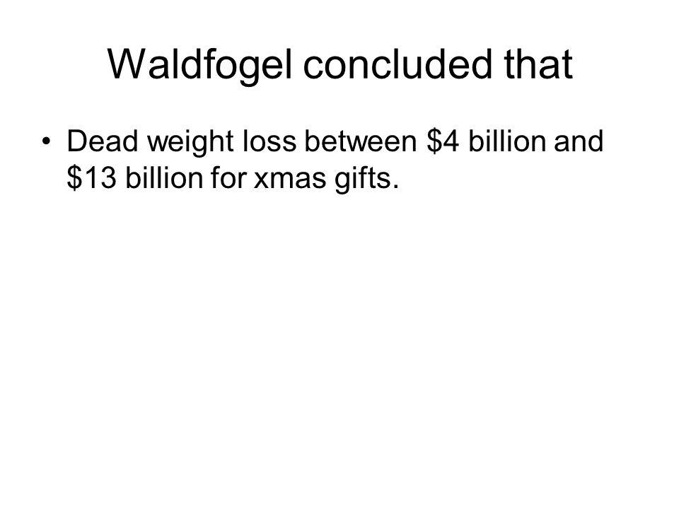 Waldfogel concluded that Dead weight loss between $4 billion and $13 billion for xmas gifts.
