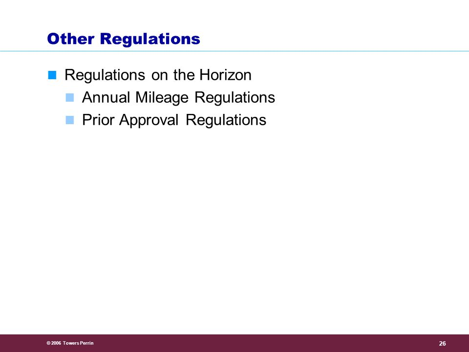 © 2006 Towers Perrin 26 Other Regulations Regulations on the Horizon Annual Mileage Regulations Prior Approval Regulations