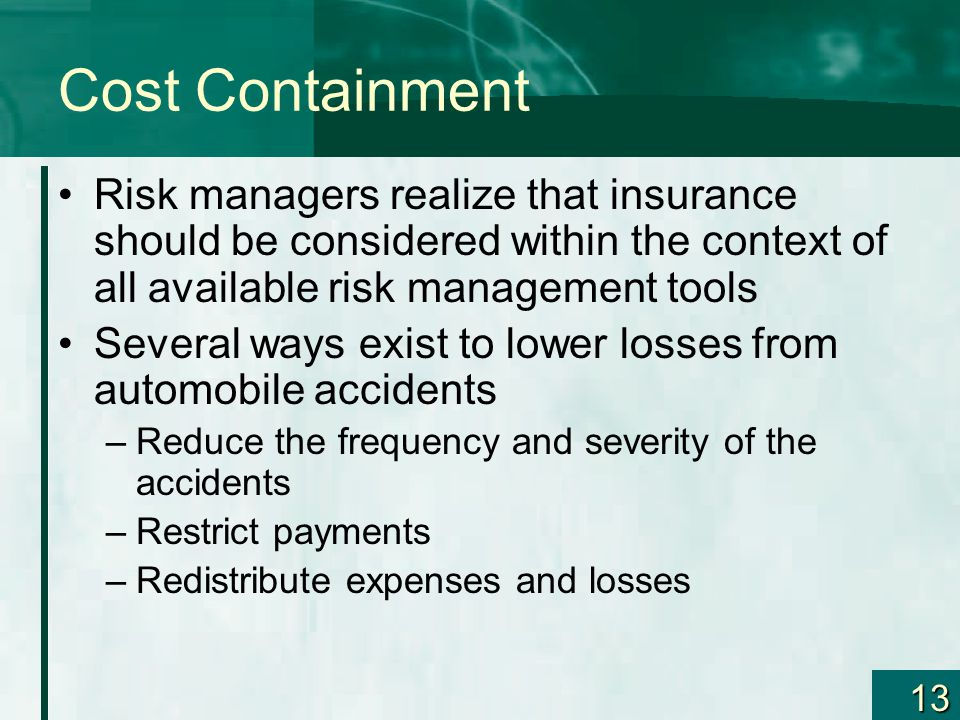 13 Cost Containment Risk managers realize that insurance should be considered within the context of all available risk management tools Several ways exist to lower losses from automobile accidents –Reduce the frequency and severity of the accidents –Restrict payments –Redistribute expenses and losses