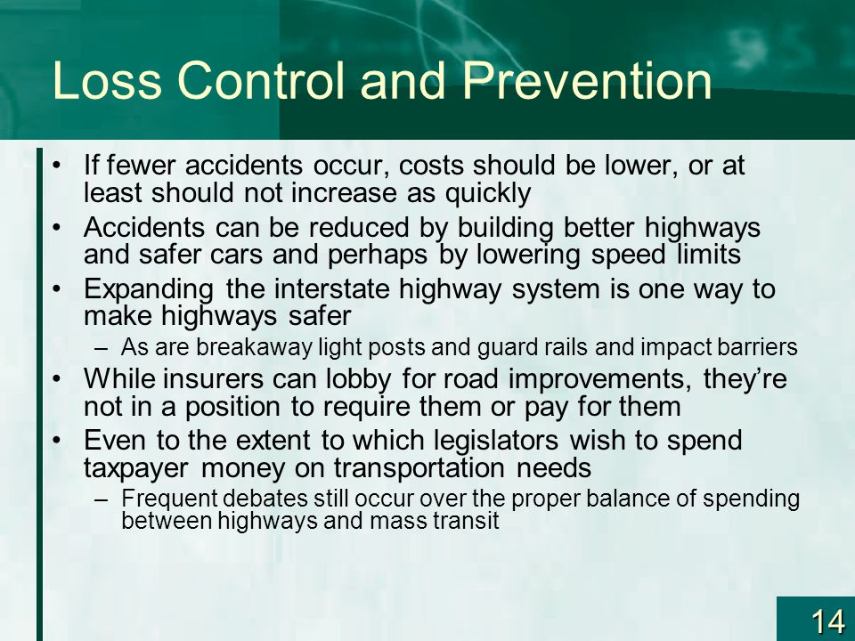 14 Loss Control and Prevention If fewer accidents occur, costs should be lower, or at least should not increase as quickly Accidents can be reduced by building better highways and safer cars and perhaps by lowering speed limits Expanding the interstate highway system is one way to make highways safer –As are breakaway light posts and guard rails and impact barriers While insurers can lobby for road improvements, they're not in a position to require them or pay for them Even to the extent to which legislators wish to spend taxpayer money on transportation needs –Frequent debates still occur over the proper balance of spending between highways and mass transit