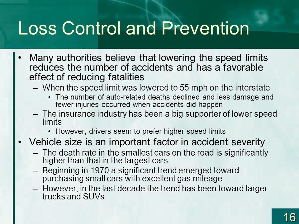 16 Loss Control and Prevention Many authorities believe that lowering the speed limits reduces the number of accidents and has a favorable effect of reducing fatalities –When the speed limit was lowered to 55 mph on the interstate The number of auto-related deaths declined and less damage and fewer injuries occurred when accidents did happen –The insurance industry has been a big supporter of lower speed limits However, drivers seem to prefer higher speed limits Vehicle size is an important factor in accident severity –The death rate in the smallest cars on the road is significantly higher than that in the largest cars –Beginning in 1970 a significant trend emerged toward purchasing small cars with excellent gas mileage –However, in the last decade the trend has been toward larger trucks and SUVs
