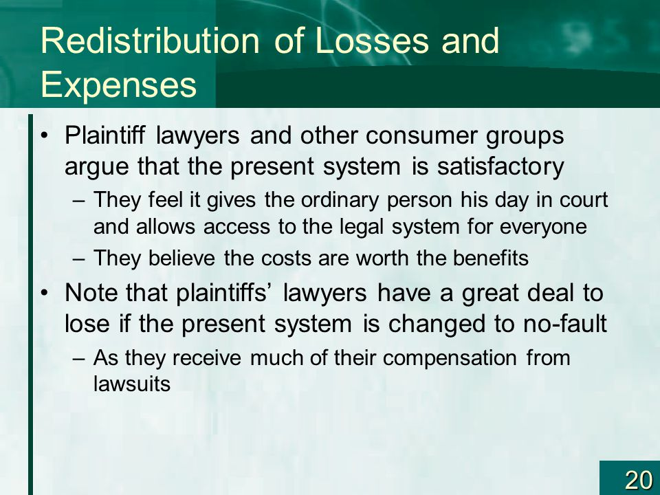 20 Redistribution of Losses and Expenses Plaintiff lawyers and other consumer groups argue that the present system is satisfactory –They feel it gives the ordinary person his day in court and allows access to the legal system for everyone –They believe the costs are worth the benefits Note that plaintiffs' lawyers have a great deal to lose if the present system is changed to no-fault –As they receive much of their compensation from lawsuits