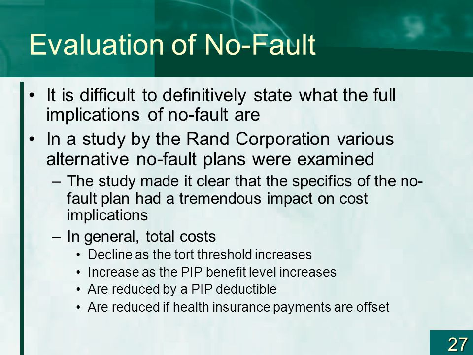 27 Evaluation of No-Fault It is difficult to definitively state what the full implications of no-fault are In a study by the Rand Corporation various alternative no-fault plans were examined –The study made it clear that the specifics of the no- fault plan had a tremendous impact on cost implications –In general, total costs Decline as the tort threshold increases Increase as the PIP benefit level increases Are reduced by a PIP deductible Are reduced if health insurance payments are offset