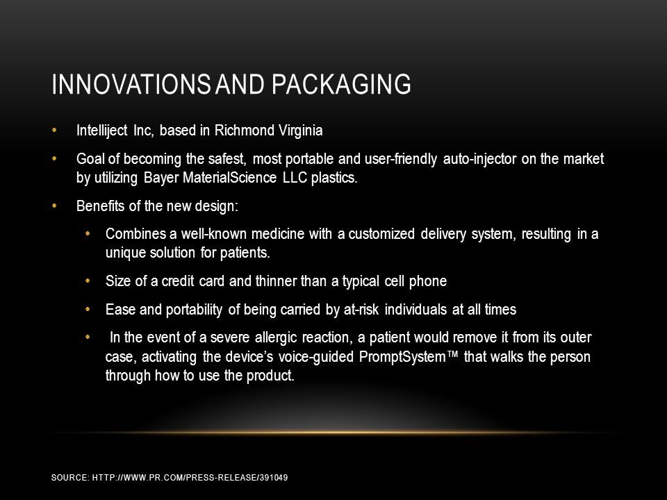 INNOVATIONS AND PACKAGING SOURCE: HTTP://WWW.PR.COM/PRESS-RELEASE/391049 Intelliject Inc, based in Richmond Virginia Goal of becoming the safest, most portable and user-friendly auto-injector on the market by utilizing Bayer MaterialScience LLC plastics.