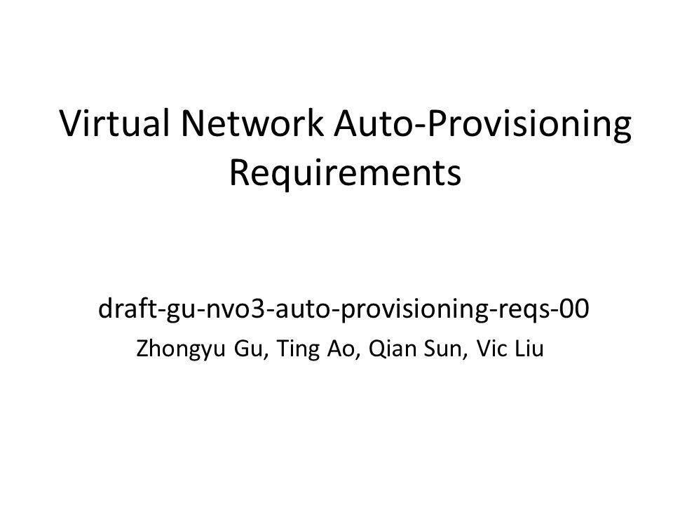 Virtual Network Auto-Provisioning Requirements draft-gu-nvo3-auto-provisioning-reqs-00 Zhongyu Gu, Ting Ao, Qian Sun, Vic Liu
