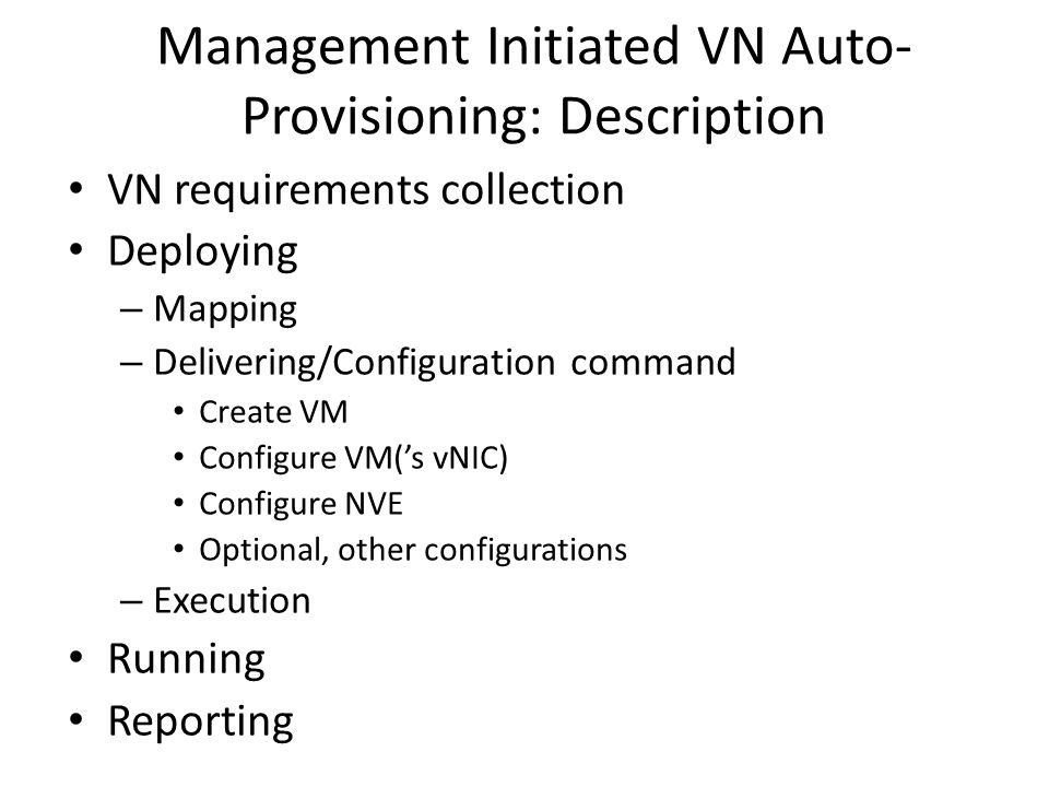 Management Initiated VN Auto- Provisioning: Description VN requirements collection Deploying – Mapping – Delivering/Configuration command Create VM Configure VM('s vNIC) Configure NVE Optional, other configurations – Execution Running Reporting
