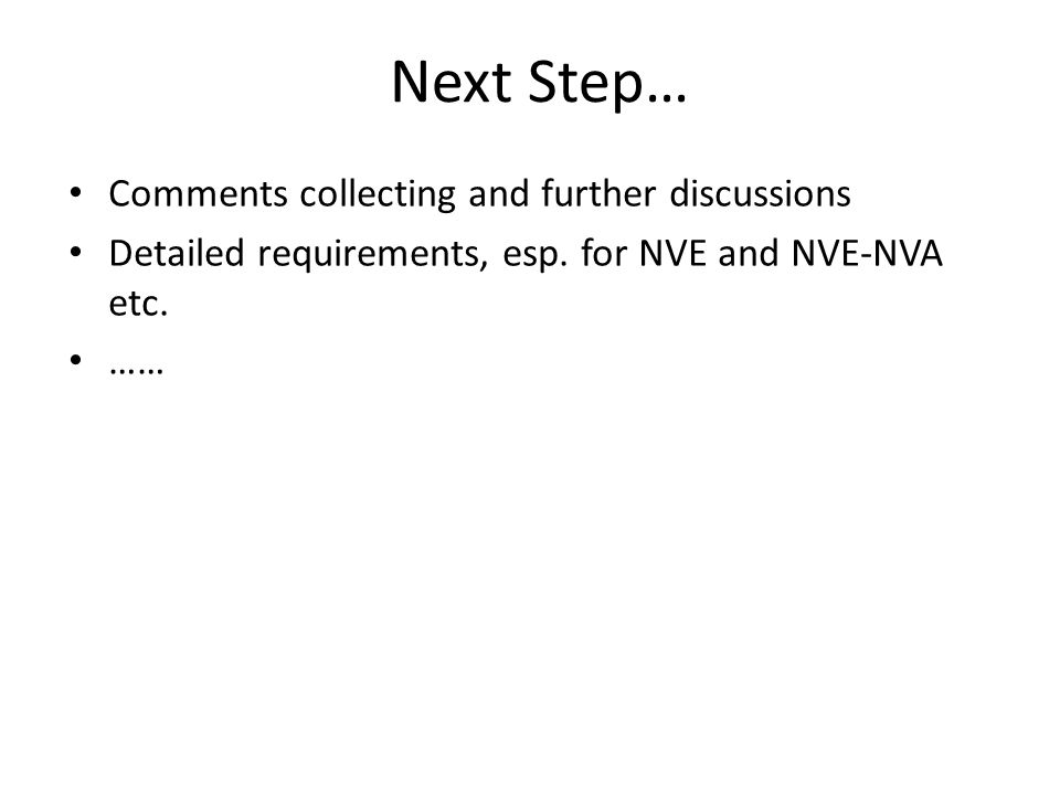 Next Step… Comments collecting and further discussions Detailed requirements, esp. for NVE and NVE-NVA etc. ……