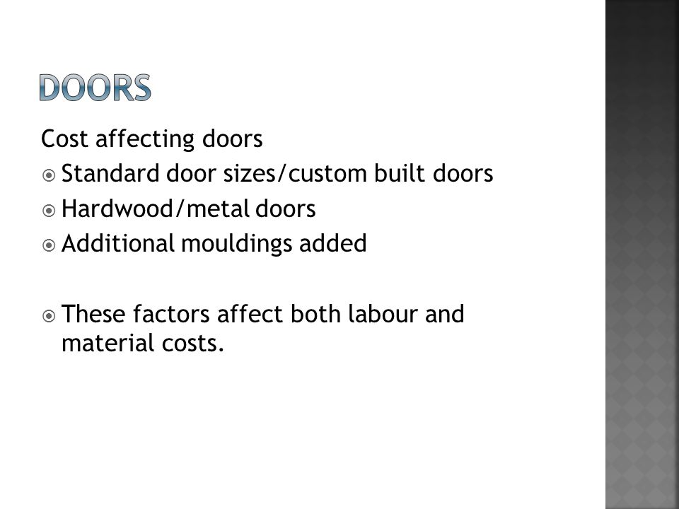 Cost affecting doors  Standard door sizes/custom built doors  Hardwood/metal doors  Additional mouldings added  These factors affect both labour and material costs.